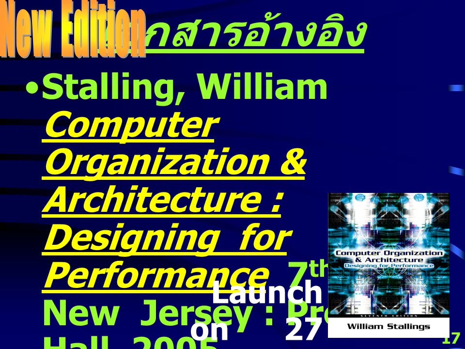 16 เอกสารอ้างอิง Stalling, William Computer Organization & Architecture : Designing for Performance 6 th ed.
