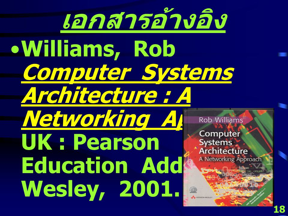 17 เอกสารอ้างอิง Stalling, William Computer Organization & Architecture : Designing for Performance 7 th ed.