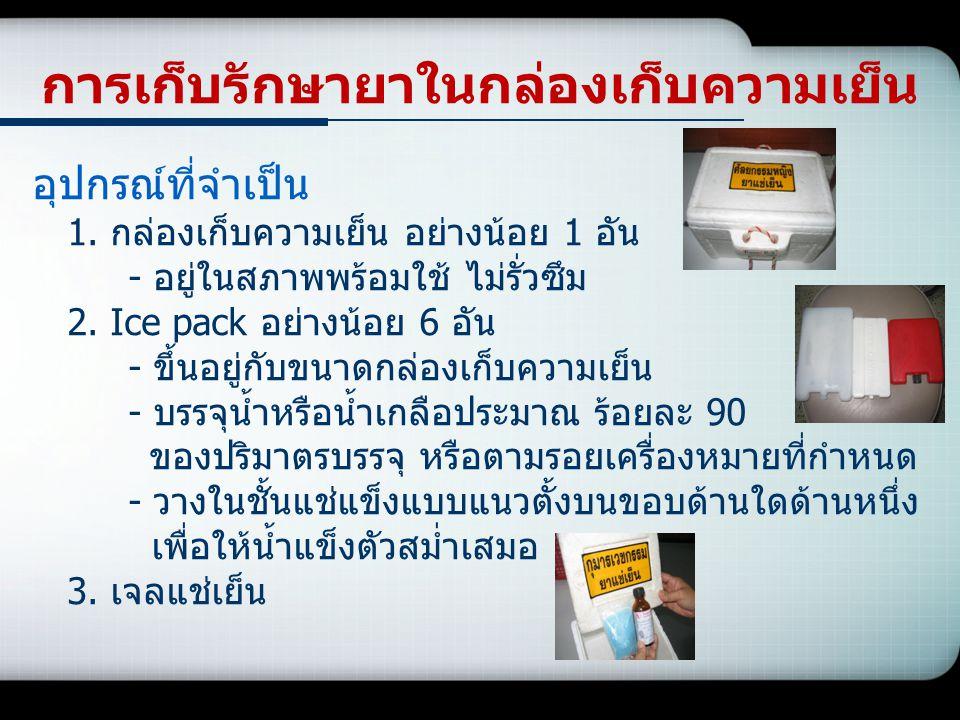 การเก็บรักษายาในกล่องเก็บความเย็น อุปกรณ์ที่จำเป็น 1. กล่องเก็บความเย็น อย่างน้อย 1 อัน - อยู่ในสภาพพร้อมใช้ ไม่รั่วซึม 2. Ice pack อย่างน้อย 6 อัน -