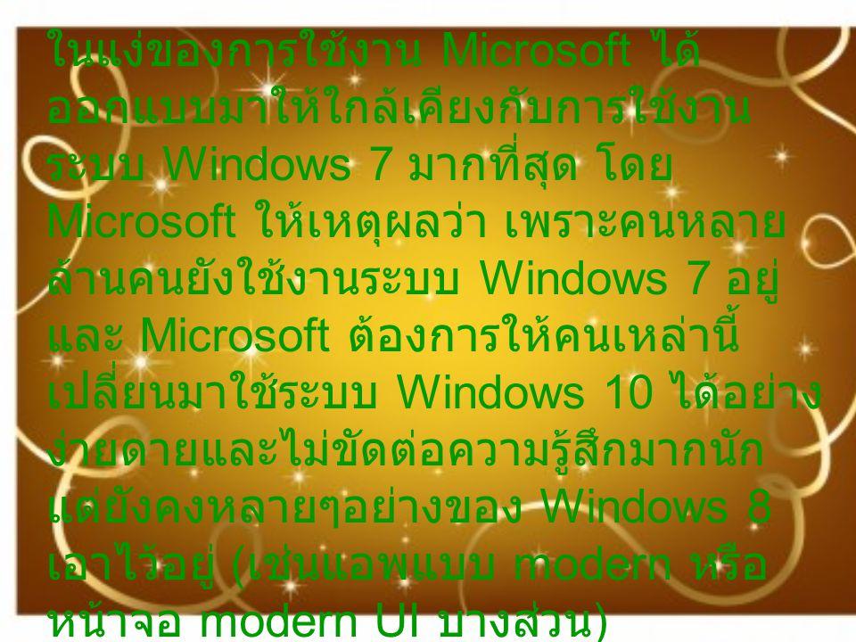 ในแง่ของการใช้งาน Microsoft ได้ ออกแบบมาให้ใกล้เคียงกับการใช้งาน ระบบ Windows 7 มากที่สุด โดย Microsoft ให้เหตุผลว่า เพราะคนหลาย ล้านคนยังใช้งานระบบ Windows 7 อยู่ และ Microsoft ต้องการให้คนเหล่านี้ เปลี่ยนมาใช้ระบบ Windows 10 ได้อย่าง ง่ายดายและไม่ขัดต่อความรู้สึกมากนัก แต่ยังคงหลายๆอย่างของ Windows 8 เอาไว้อยู่ ( เช่นแอพแบบ modern หรือ หน้าจอ modern UI บางส่วน )