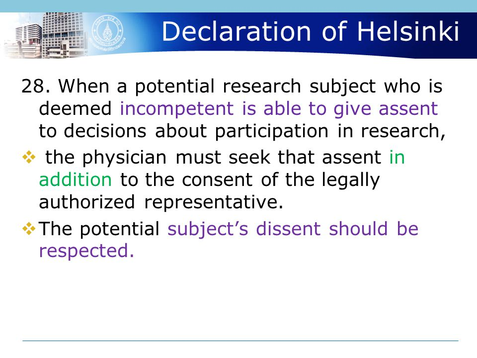 Declaration of Helsinki 28. When a potential research subject who is deemed incompetent is able to give assent to decisions about participation in res