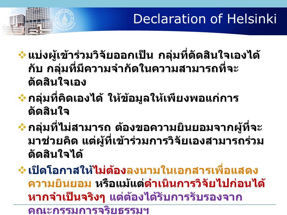 Declaration of Helsinki  แบ่งผู้เข้าร่วมวิจัยออกเป็น กลุ่มที่ตัดสินใจเองได้ กับ กลุ่มที่มีความจำกัดในความสามารถที่จะ ตัดสินใจเอง  กลุ่มที่คิดเองได้ ให้ข้อมูลให้เพียงพอแก่การ ตัดสินใจ  กลุ่มที่ไม่สามารถ ต้องขอความยินยอมจากผู้ที่จะ มาช่วยคิด แต่ผู้ที่เข้าร่วมการวิจัยเองสามารถร่วม ตัดสินใจได้  เปิดโอกาสให้ไม่ต้องลงนามในเอกสารเพื่อแสดง ความยินยอม หรือแม้แต่ดำเนินการวิจัยไปก่อนได้ หากจำเป็นจริงๆ แต่ต้องได้รับการรับรองจาก คณะกรรมการจริยธรรมฯ  มอบหน้าที่ให้ผู้อื่นขอความยินยอมแทนผู้วิจัยที่อยู่ ในสถานภาพที่บุคคลที่จะเข้าร่วมวิจัย ลำบากที่จะ ตอบปฏิเสธ
