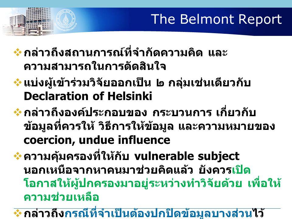 The Belmont Report  กล่าวถึงสถานการณ์ที่จำกัดความคิด และ ความสามารถในการตัดสินใจ  แบ่งผู้เข้าร่วมวิจัยออกเป็น ๒ กลุ่มเช่นเดียวกับ Declaration of Helsinki  กล่าวถึงองค์ประกอบของ กระบวนการ เกี่ยวกับ ข้อมูลที่ควรให้ วิธีการให้ข้อมูล และความหมายของ coercion, undue influence  ความคุ้มครองที่ให้กับ vulnerable subject นอกเหนือจากหาคนมาช่วยคิดแล้ว ยังควรเปิด โอกาสให้ผู้ปกครองมาอยู่ระหว่างทำวิจัยด้วย เพื่อให้ ความช่วยเหลือ  กล่าวถึงกรณีที่จำเป็นต้องปกปิดข้อมูลบางส่วนไว้ ไม่แจ้งให้ทราบแต่ต้น แต่จะแจ้งให้ทราบภายหลัง