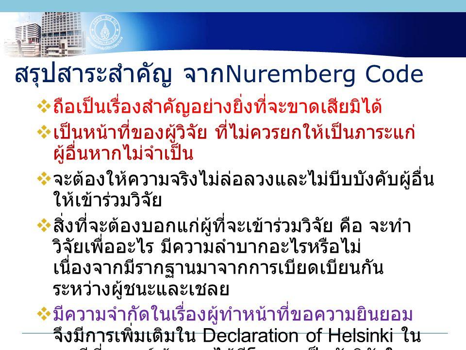 สรุปสาระสำคัญ จาก Nuremberg Code  ถือเป็นเรื่องสำคัญอย่างยิ่งที่จะขาดเสียมิได้  เป็นหน้าที่ของผู้วิจัย ที่ไม่ควรยกให้เป็นภาระแก่ ผู้อื่นหากไม่จำเป็น  จะต้องให้ความจริงไม่ล่อลวงและไม่บีบบังคับผู้อื่น ให้เข้าร่วมวิจัย  สิ่งที่จะต้องบอกแก่ผู้ที่จะเข้าร่วมวิจัย คือ จะทำ วิจัยเพื่ออะไร มีความลำบากอะไรหรือไม่ เนื่องจากมีรากฐานมาจากการเบียดเบียนกัน ระหว่างผู้ชนะและเชลย  มีความจำกัดในเรื่องผู้ทำหน้าที่ขอความยินยอม จึงมีการเพิ่มเติมใน Declaration of Helsinki ใน กรณีที่แพทย์เจ้าของไข้มีโอกาสเป็นนักวิจัยใน เวลาเดียวกัน
