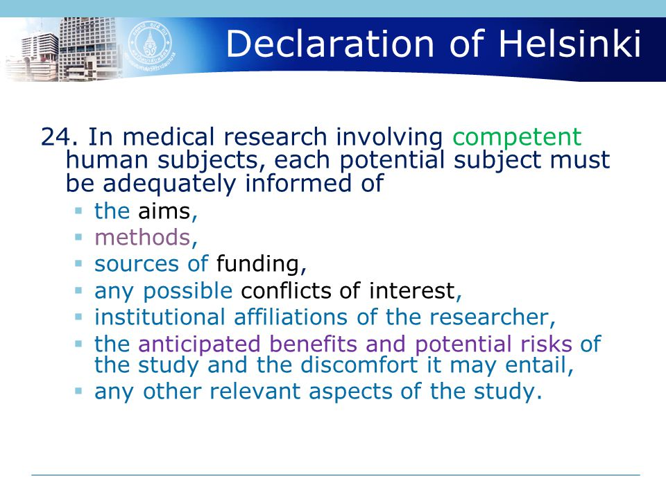 Declaration of Helsinki 24. In medical research involving competent human subjects, each potential subject must be adequately informed of  the aims,