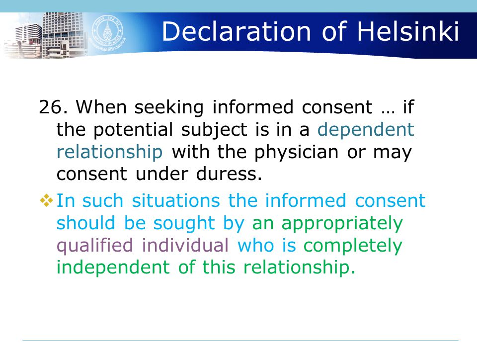 Declaration of Helsinki 26. When seeking informed consent … if the potential subject is in a dependent relationship with the physician or may consent