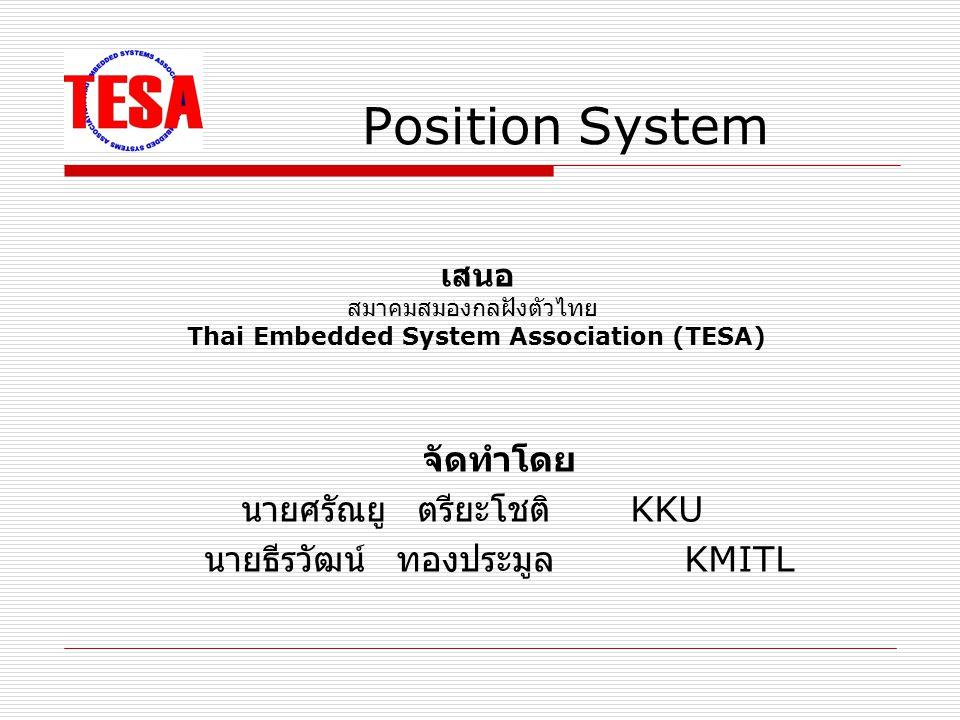 จัดทำโดย นายศรัณยู ตรียะโชติ KKU นายธีรวัฒน์ ทองประมูล KMITL Position System เสนอ สมาคมสมองกลฝังตัวไทย Thai Embedded System Association (TESA)