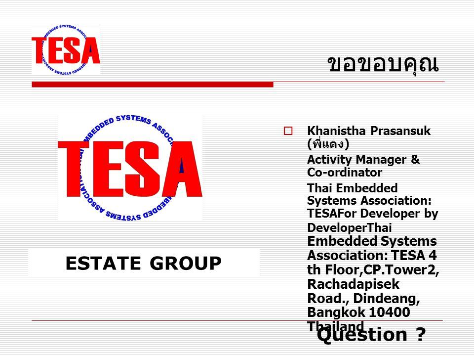 ขอขอบคุณ  Khanistha Prasansuk ( พี่แดง ) Activity Manager & Co-ordinator Thai Embedded Systems Association: TESAFor Developer by DeveloperThai Embedded Systems Association: TESA 4 th Floor,CP.Tower2, Rachadapisek Road., Dindeang, Bangkok 10400 Thailand  ESTATE GROUP โดย คุณ ธรรมศักดิ์ สงวนสัจวาจา ( พี่กัง ) ESTATE GROUP Question ?