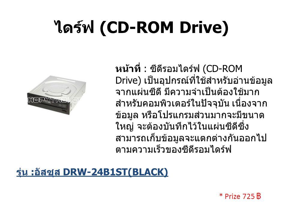 ไดร์ฟ (CD-ROM Drive) หน้าที่ : ซีดีรอมไดร์ฟ (CD-ROM Drive) เป็นอุปกรณ์ที่ใช้สำหรับอ่านข้อมูล จากแผ่นซีดี มีความจำเป็นต้องใช้มาก สำหรับคอมพิวเตอร์ในปัจจุบัน เนื่องจาก ข้อมูล หรือโปรแกรมส่วนมากจะมีขนาด ใหญ่ จะต้องบันทึกไว้ในแผ่นซีดีซึ่ง สามารถเก็บข้อมูลจะแตกต่างกันออกไป ตามความเร็วของซีดีรอมไดร์ฟ รุ่น : อัสซุส DRW-24B1ST(BLACK) * Prize 725 ฿
