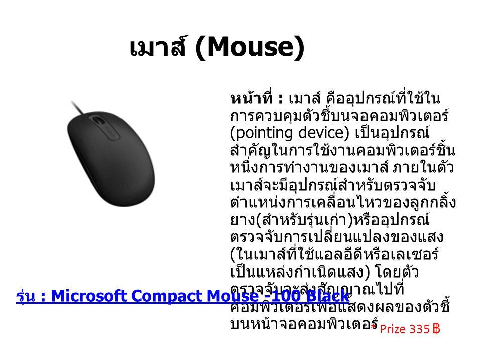 เมาส์ (Mouse) หน้าที่ : เมาส์ คืออุปกรณ์ที่ใช้ใน การควบคุมตัวชี้บนจอคอมพิวเตอร์ (pointing device) เป็นอุปกรณ์ สำคัญในการใช้งานคอมพิวเตอร์ชิ้น หนึ่งการทำงานของเมาส์ ภายในตัว เมาส์จะมีอุปกรณ์สำหรับตรวจจับ ตำแหน่งการเคลื่อนไหวของลูกกลิ้ง ยาง ( สำหรับรุ่นเก่า ) หรืออุปกรณ์ ตรวจจับการเปลี่ยนแปลงของแสง ( ในเมาส์ที่ใช้แอลอีดีหรือเลเซอร์ เป็นแหล่งกำเนิดแสง ) โดยตัว ตรวจจับจะส่งสัญญาณไปที่ คอมพิวเตอร์เพื่อแสดงผลของตัวชี้ บนหน้าจอคอมพิวเตอร์ รุ่น : Microsoft Compact Mouse -100 Black * Prize 335 ฿
