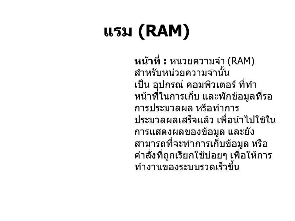 แรม (RAM) หน้าที่ : หน่วยความจำ (RAM) สำหรับหน่วยความจำนั้น เป็น อุปกรณ์ คอมพิวเตอร์ ที่ทำ หน้าที่ในการเก็บ และพักข้อมูลที่รอ การประมวลผล หรือทำการ ประมวลผลเสร็จแล้ว เพื่อนำไปใช้ใน การแสดงผลของข้อมูล และยัง สามารถที่จะทำการเก็บข้อมูล หรือ คำสั่งที่ถูกเรียกใช้บ่อยๆ เพื่อให้การ ทำงานของระบบรวดเร็วขึ้น