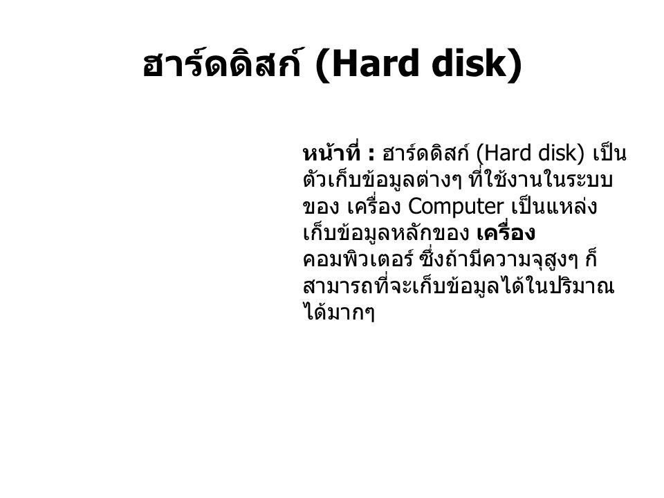 ฮาร์ดดิสก์ (Hard disk) หน้าที่ : ฮาร์ดดิสก์ (Hard disk) เป็น ตัวเก็บข้อมูลต่างๆ ที่ใช้งานในระบบ ของ เครื่อง Computer เป็นแหล่ง เก็บข้อมูลหลักของ เครื่อง คอมพิวเตอร์ ซึ่งถ้ามีความจุสูงๆ ก็ สามารถที่จะเก็บข้อมูลได้ในปริมาณ ได้มากๆ