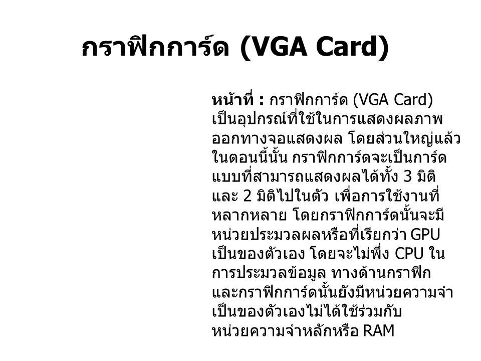 กราฟิกการ์ด (VGA Card) หน้าที่ : กราฟิกการ์ด (VGA Card) เป็นอุปกรณ์ที่ใช้ในการแสดงผลภาพ ออกทางจอแสดงผล โดยส่วนใหญ่แล้ว ในตอนนี้นั้น กราฟิกการ์ดจะเป็นการ์ด แบบที่สามารถแสดงผลได้ทั้ง 3 มิติ และ 2 มิติไปในตัว เพื่อการใช้งานที่ หลากหลาย โดยกราฟิกการ์ดนั้นจะมี หน่วยประมวลผลหรือที่เรียกว่า GPU เป็นของตัวเอง โดยจะไม่พึ่ง CPU ใน การประมวลข้อมูล ทางด้านกราฟิก และกราฟิกการ์ดนั้นยังมีหน่วยความจำ เป็นของตัวเองไม่ได้ใช้ร่วมกับ หน่วยความจำหลักหรือ RAM