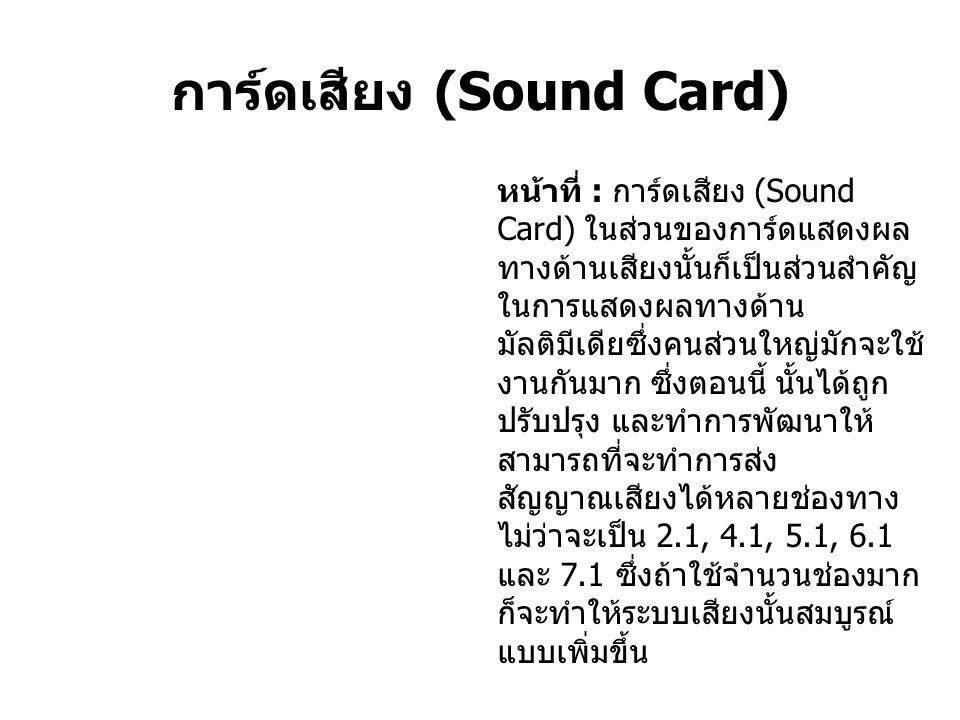 การ์ดเสียง (Sound Card) หน้าที่ : การ์ดเสียง (Sound Card) ในส่วนของการ์ดแสดงผล ทางด้านเสียงนั้นก็เป็นส่วนสำคัญ ในการแสดงผลทางด้าน มัลติมีเดียซึ่งคนส่วนใหญ่มักจะใช้ งานกันมาก ซึ่งตอนนี้ นั้นได้ถูก ปรับปรุง และทำการพัฒนาให้ สามารถที่จะทำการส่ง สัญญาณเสียงได้หลายช่องทาง ไม่ว่าจะเป็น 2.1, 4.1, 5.1, 6.1 และ 7.1 ซึ่งถ้าใช้จำนวนช่องมาก ก็จะทำให้ระบบเสียงนั้นสมบูรณ์ แบบเพิ่มขึ้น