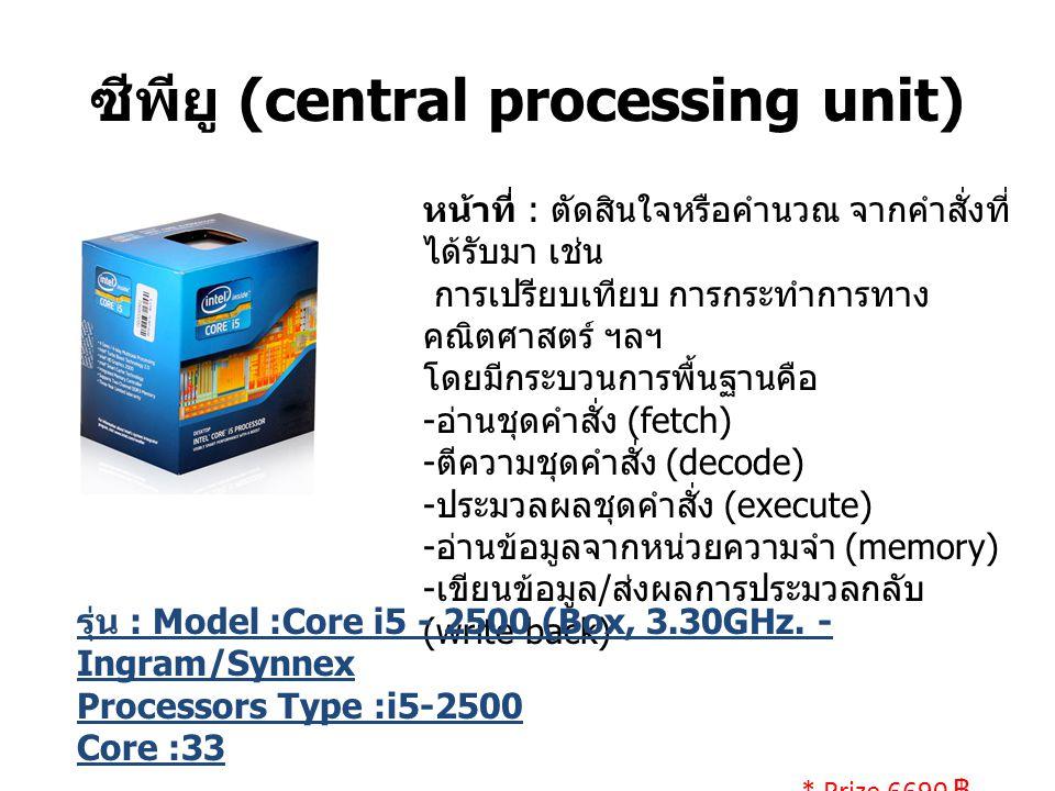 ซีพียู (central processing unit) หน้าที่ : ตัดสินใจหรือคำนวณ จากคำสั่งที่ ได้รับมา เช่น การเปรียบเทียบ การกระทำการทาง คณิตศาสตร์ ฯลฯ โดยมีกระบวนการพื้นฐานคือ - อ่านชุดคำสั่ง (fetch) - ตีความชุดคำสั่ง (decode) - ประมวลผลชุดคำสั่ง (execute) - อ่านข้อมูลจากหน่วยความจำ (memory) - เขียนข้อมูล / ส่งผลการประมวลกลับ (write back) รุ่น : Model :Core i5 - 2500 (Box, 3.30GHz.