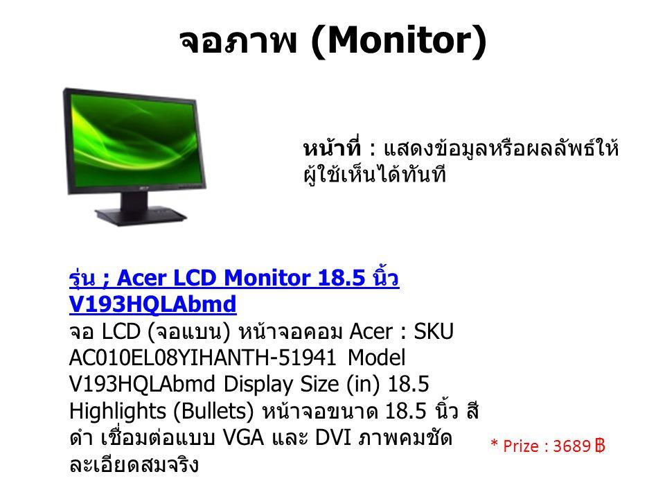 จอภาพ (Monitor) หน้าที่ : แสดงข้อมูลหรือผลลัพธ์ให้ ผู้ใช้เห็นได้ทันที รุ่น ; Acer LCD Monitor 18.5 นิ้ว V193HQLAbmd จอ LCD ( จอแบน ) หน้าจอคอม Acer : SKU AC010EL08YIHANTH-51941 Model V193HQLAbmd Display Size (in) 18.5 Highlights (Bullets) หน้าจอขนาด 18.5 นิ้ว สี ดำ เชื่อมต่อแบบ VGA และ DVI ภาพคมชัด ละเอียดสมจริง * Prize : 3689 ฿
