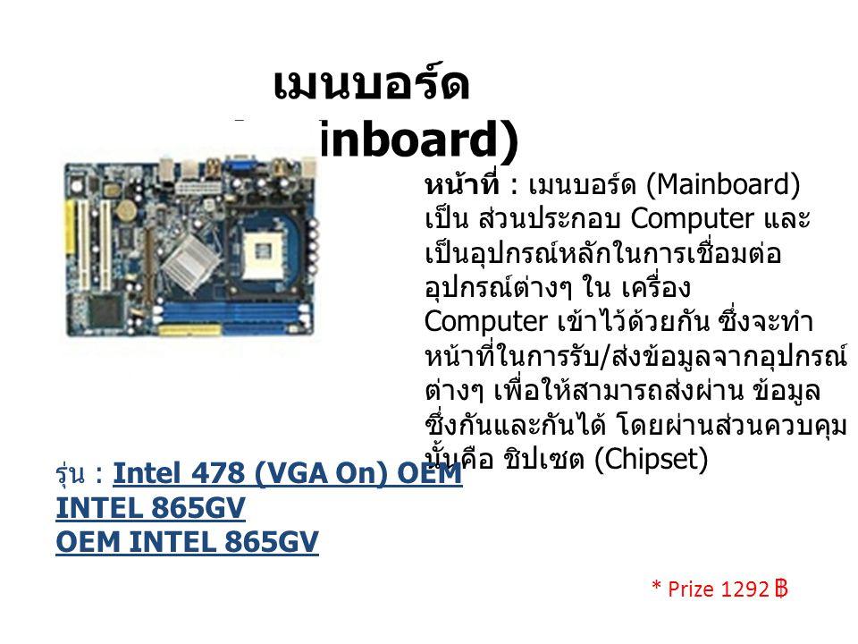 เมนบอร์ด (Mainboard) หน้าที่ : เมนบอร์ด (Mainboard) เป็น ส่วนประกอบ Computer และ เป็นอุปกรณ์หลักในการเชื่อมต่อ อุปกรณ์ต่างๆ ใน เครื่อง Computer เข้าไว้ด้วยกัน ซึ่งจะทำ หน้าที่ในการรับ / ส่งข้อมูลจากอุปกรณ์ ต่างๆ เพื่อให้สามารถส่งผ่าน ข้อมูล ซึ่งกันและกันได้ โดยผ่านส่วนควบคุม นั้นคือ ชิปเซต (Chipset) รุ่น : Intel 478 (VGA On) OEM INTEL 865GV OEM INTEL 865GV * Prize 1292 ฿