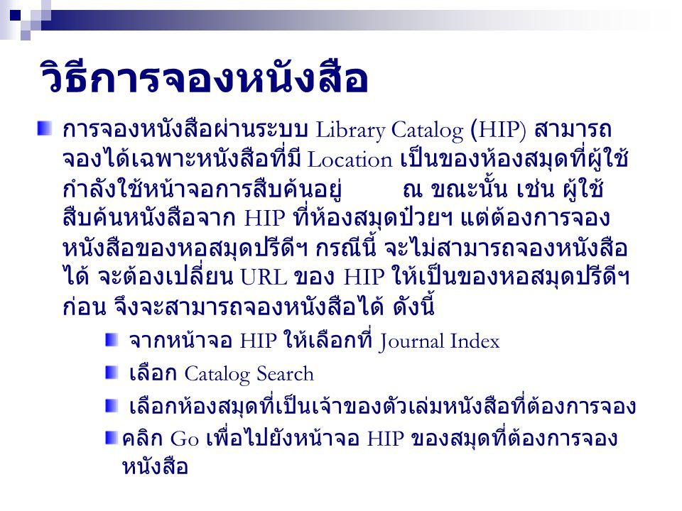 วิธีการจองหนังสือ การจองหนังสือผ่านระบบ Library Catalog (HIP) สามารถ จองได้เฉพาะหนังสือที่มี Location เป็นของห้องสมุดที่ผู้ใช้ กำลังใช้หน้าจอการสืบค้นอยู่ ณ ขณะนั้น เช่น ผู้ใช้ สืบค้นหนังสือจาก HIP ที่ห้องสมุดป๋วยฯ แต่ต้องการจอง หนังสือของหอสมุดปรีดีฯ กรณีนี้ จะไม่สามารถจองหนังสือ ได้ จะต้องเปลี่ยน URL ของ HIP ให้เป็นของหอสมุดปรีดีฯ ก่อน จึงจะสามารถจองหนังสือได้ ดังนี้ จากหน้าจอ HIP ให้เลือกที่ Journal Index เลือก Catalog Search เลือกห้องสมุดที่เป็นเจ้าของตัวเล่มหนังสือที่ต้องการจอง คลิก Go เพื่อไปยังหน้าจอ HIP ของสมุดที่ต้องการจอง หนังสือ