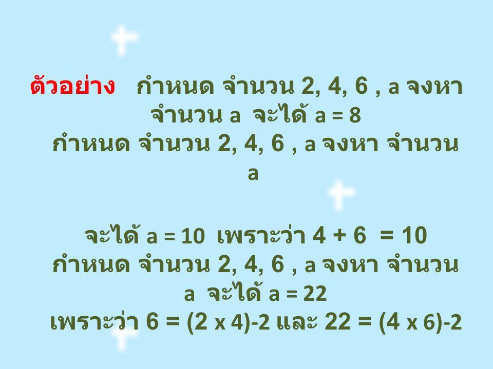 ตัวอย่าง กำหนด จำนวน 2, 4, 6, a จงหา จำนวน a จะได้ a = 8 กำหนด จำนวน 2, 4, 6, a จงหา จำนวน a จะได้ a = 10 เพราะว่า 4 + 6 = 10 กำหนด จำนวน 2, 4, 6, a จงหา จำนวน a จะได้ a = 22 เพราะว่า 6 = (2 x 4)-2 และ 22 = (4 x 6)-2