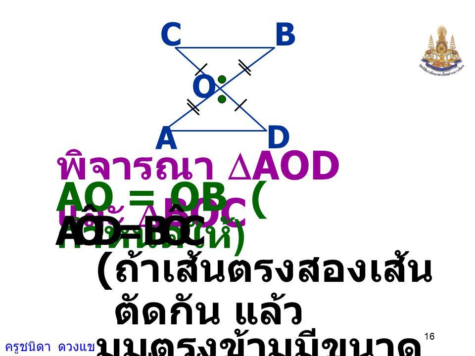 ครูชนิดา ดวงแข 15 แบ่งครึ่ง AB กำหนดให้ DC และ AD = BC และ AD // BC A D O CB ซึ่งกันและกันที่จุด O ต้องการพิสูจน์ว่า