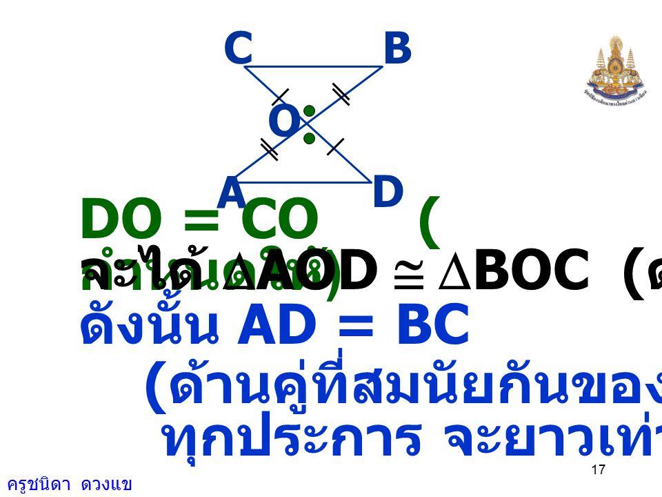 ครูชนิดา ดวงแข 16 พิจารณา  AOD และ  BOC A D O CB AO = OB ( กำหนดให้ ) DOA ˆ = COB ˆ ( ถ้าเส้นตรงสองเส้น ตัดกัน แล้ว มุมตรงข้ามมีขนาด เท่ากัน )