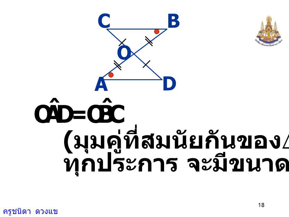 ครูชนิดา ดวงแข 17 A D O CB DO = CO ( กำหนดให้ ) จะได้  AOD  BOC ( ด. ม. ด.) ดังนั้น AD = BC ( ด้านคู่ที่สมนัยกันของ  ที่เท่ากัน ทุกประการ จะยาวเท