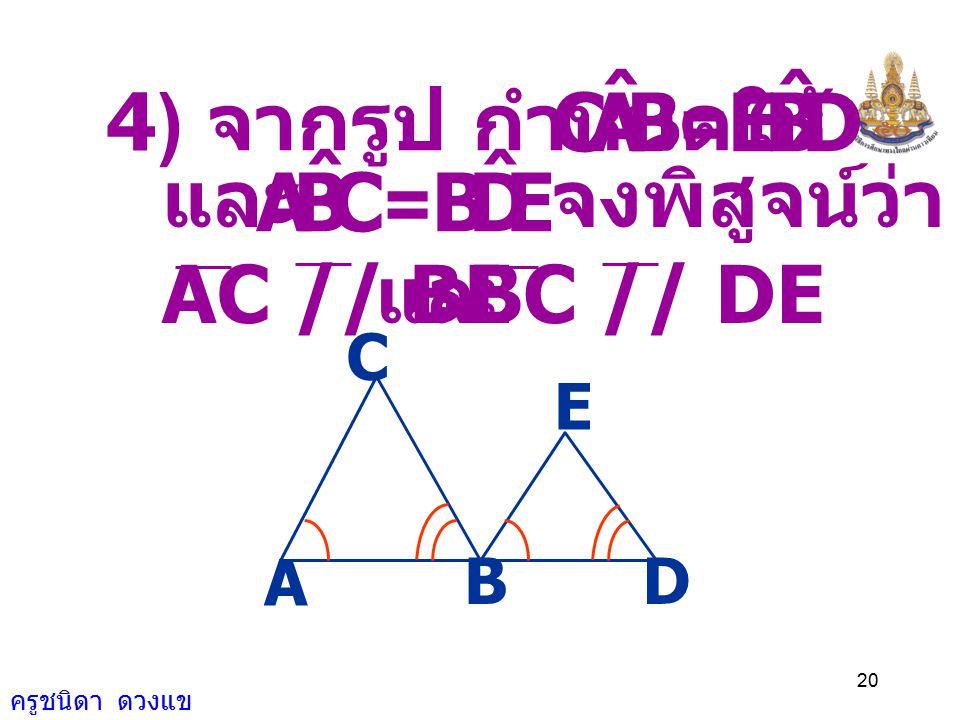 ครูชนิดา ดวงแข 19 A D O CB เนื่องจาก DAO ˆ แ ละ CBO ˆ เป็นมุมแย้ง ดังนั้น AD // BC ( ถ้าเส้นตรงเส้นหนึ่ง ตัดเส้นตรงคู่หนึ่ง ทำให้มุมแย้งเท่ากัน แล้วเส