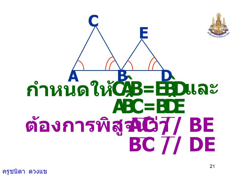 ครูชนิดา ดวงแข 20 จงพิสูจน์ว่า 4) จากรูป กำหนดให้ และ AC // BEBC // DE BAC ˆ = DBE ˆ และ CBA ˆ = EDB ˆ A BD E C