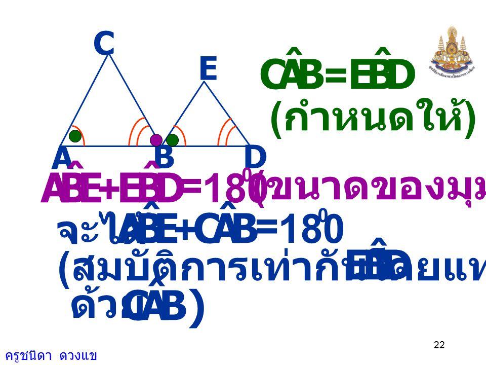 ครูชนิดา ดวงแข 21 ต้องการพิสูจน์ว่า AC // BE BC // DE กำหนดให้ BAC ˆ = DBE ˆ และ CBA ˆ = EDB ˆ A BD E C