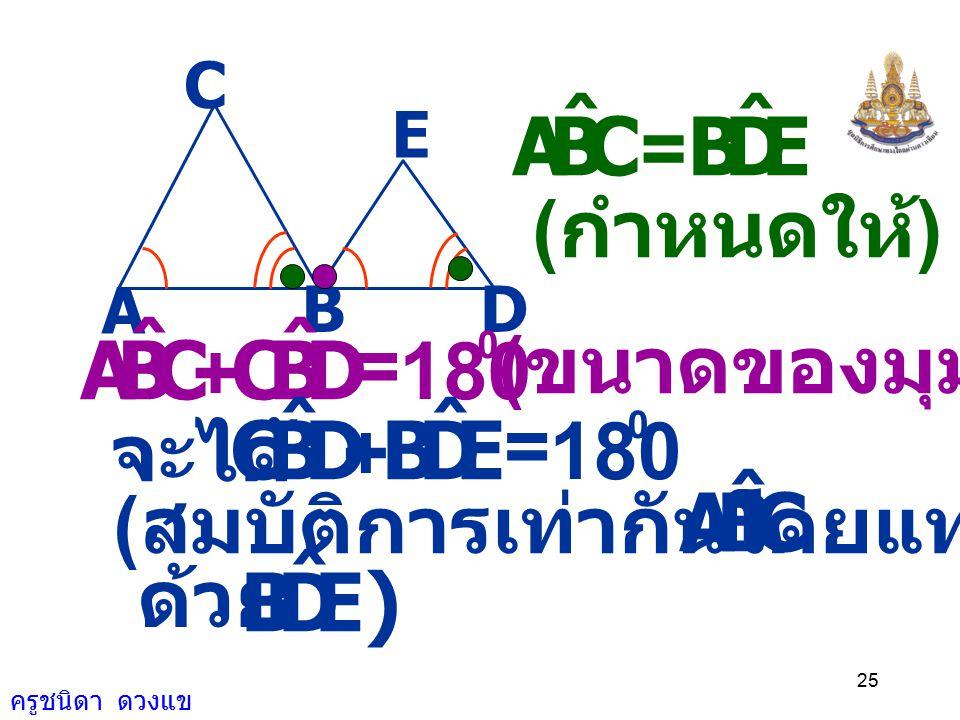 ครูชนิดา ดวงแข 24 A BD E C ( ถ้าเส้นตรงเส้นหนึ่ง ตัดเส้นตรงคู่หนึ่ง ทำให้มุมภายในที่อยู่ บนข้างเดียวกัน ของเส้นตัดรวมกัน เท่ากับ 180 องศา แล้วเส้นตรงค