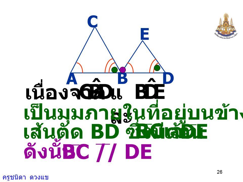 ครูชนิดา ดวงแข 25 CBA ˆ = EDB ˆ A BD E C ( กำหนดให้ ) = 180 0 CBA ˆ + DBC ˆ ( ขนาดของมุมตรง ) จะได้ = 180 0 DBC ˆ + EDB ˆ ( สมบัติการเท่ากันโดยแทน E)D