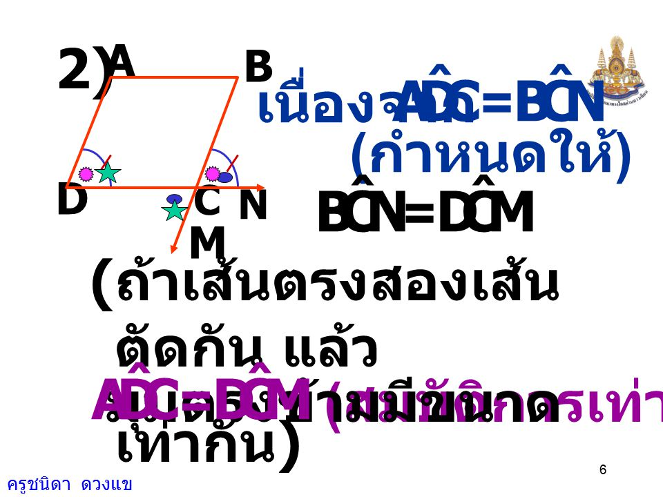 ครูชนิดา ดวงแข 6 A B N C M D 2) ( สมบัติการเท่ากัน ) เนื่องจาก CDA ˆ = NCB ˆ ( กำหนดให้ ) NCB ˆ = MCD ˆ ( ถ้าเส้นตรงสองเส้น ตัดกัน แล้ว มุมตรงข้ามมีขนาด เท่ากัน ) CDA ˆ = MCD ˆ