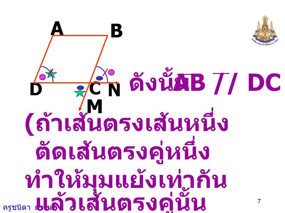 ครูชนิดา ดวงแข 6 A B N C M D 2) ( สมบัติการเท่ากัน ) เนื่องจาก CDA ˆ = NCB ˆ ( กำหนดให้ ) NCB ˆ = MCD ˆ ( ถ้าเส้นตรงสองเส้น ตัดกัน แล้ว มุมตรงข้ามมีขน