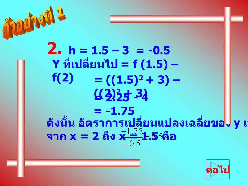 = ((1.5) 2 + 3) – ((2) 2 + 3) 2. h = 1.5 – 3 = -0.5 Y ที่เปลี่ยนไป = f (1.5) – f(2) = 2.25 - 4 = -1.75 ดังนั้น อัตราการเปลี่ยนแปลงเฉลี่ยของ y เทียบกับ