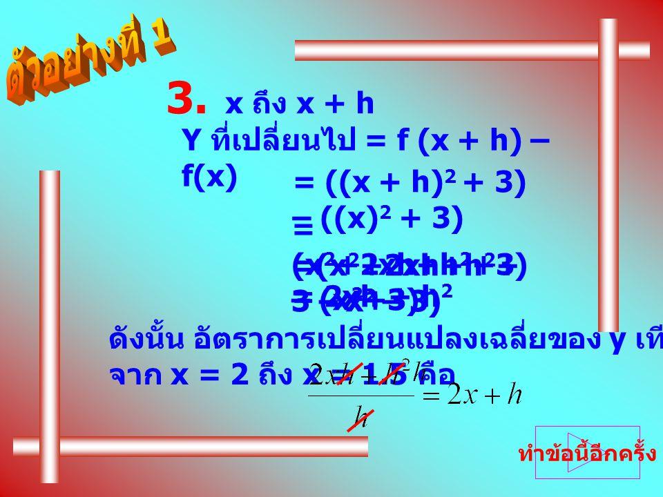 = ((x + h) 2 + 3) – ((x) 2 + 3) 3. x ถึง x + h Y ที่เปลี่ยนไป = f (x + h) – f(x) = (x 2 +2xh+h 2 +3) – (x 2 +3) =(x 2 +2xh+h 2 + 3 – x 2 – 3) ดังนั้น