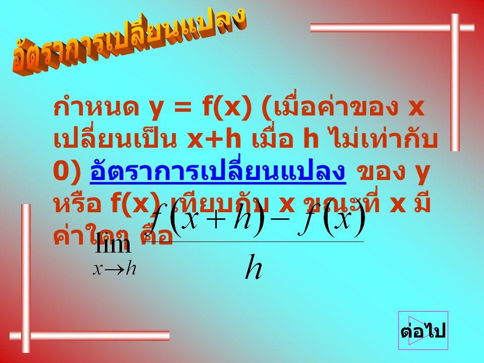 กำหนด y = f(x) ( เมื่อค่าของ x เปลี่ยนเป็น x+h เมื่อ h ไม่เท่ากับ 0) อัตราการเปลี่ยนแปลง ของ y หรือ f(x) เทียบกับ x ขณะที่ x มี ค่าใดๆ คือ ต่อไป
