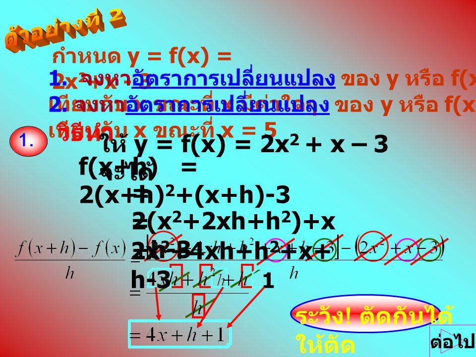 กำหนด y = f(x) = 2x 2 +x - 3 1. จงหาอัตราการเปลี่ยนแปลง ของ y หรือ f(x) เทียบกับ x ขณะที่ x มีค่าใดๆ 2. จงหาอัตราการเปลี่ยนแปลง ของ y หรือ f(x) เทียบก