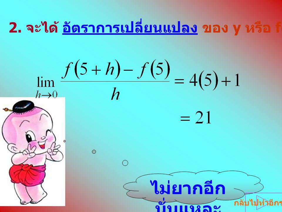 2. จะได้ อัตราการเปลี่ยนแปลง ของ y หรือ f(x) เทียบกับ x ขณะที่ x = 5 ไม่ยากอีก นั่นแหละ กลับไปทำอีกรอบ
