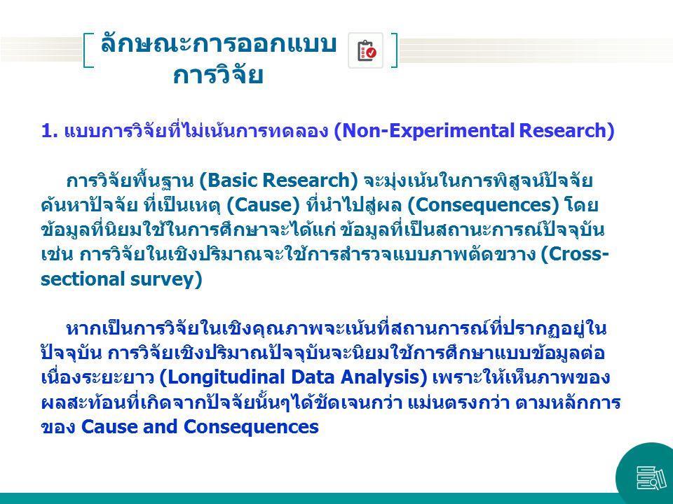 ลักษณะการออกแบบ การวิจัย 1. แบบการวิจัยที่ไม่เน้นการทดลอง (Non-Experimental Research) การวิจัยพื้นฐาน (Basic Research) จะมุ่งเน้นในการพิสูจน์ปัจจัย ค้