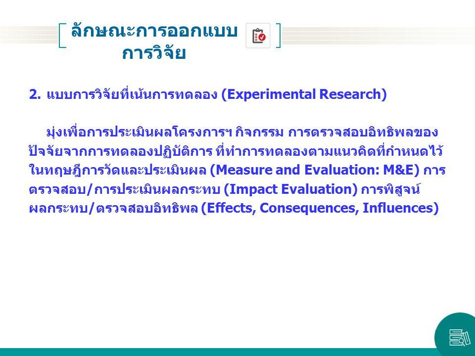 2.แบบการวิจัยที่เน้นการทดลอง (Experimental Research) มุ่งเพื่อการประเมินผลโครงการฯ กิจกรรม การตรวจสอบอิทธิพลของ ปัจจัยจากการทดลองปฏิบัติการ ที่ทำการทด
