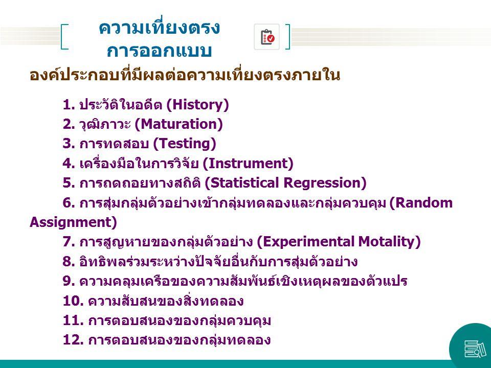 องค์ประกอบที่มีผลต่อความเที่ยงตรงภายใน 1. ประวัติในอดีต (History) 2. วุฒิภาวะ (Maturation) 3. การทดสอบ (Testing) 4. เครื่องมือในการวิจัย (Instrument)