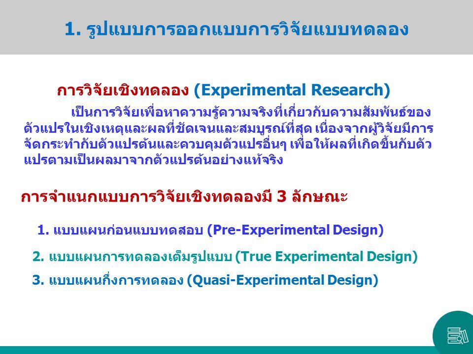 1. รูปแบบการออกแบบการวิจัยแบบทดลอง การวิจัยเชิงทดลอง (Experimental Research) เป็นการวิจัยเพื่อหาความรู้ความจริงที่เกี่ยวกับความสัมพันธ์ของ ตัวแปรในเชิ