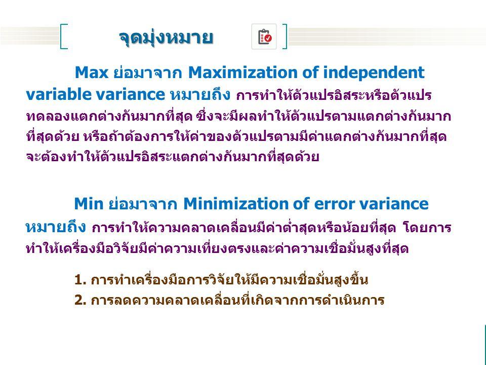 Max ย่อมาจาก Maximization of independent variable variance หมายถึง การทำให้ตัวแปรอิสระหรือตัวแปร ทดลองแตกต่างกันมากที่สุด ซึ่งจะมีผลทำให้ตัวแปรตามแตกต