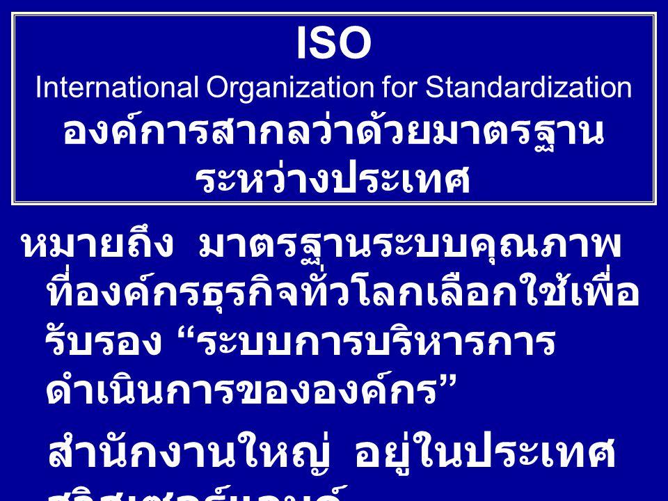 หมายถึง มาตรฐานระบบคุณภาพ ที่องค์กรธุรกิจทั่วโลกเลือกใช้เพื่อ รับรอง ระบบการบริหารการ ดำเนินการขององค์กร สำนักงานใหญ่อยู่ในประเทศ สวิสเซอร์แลนด์ ISO International Organization for Standardization องค์การสากลว่าด้วยมาตรฐาน ระหว่างประเทศ