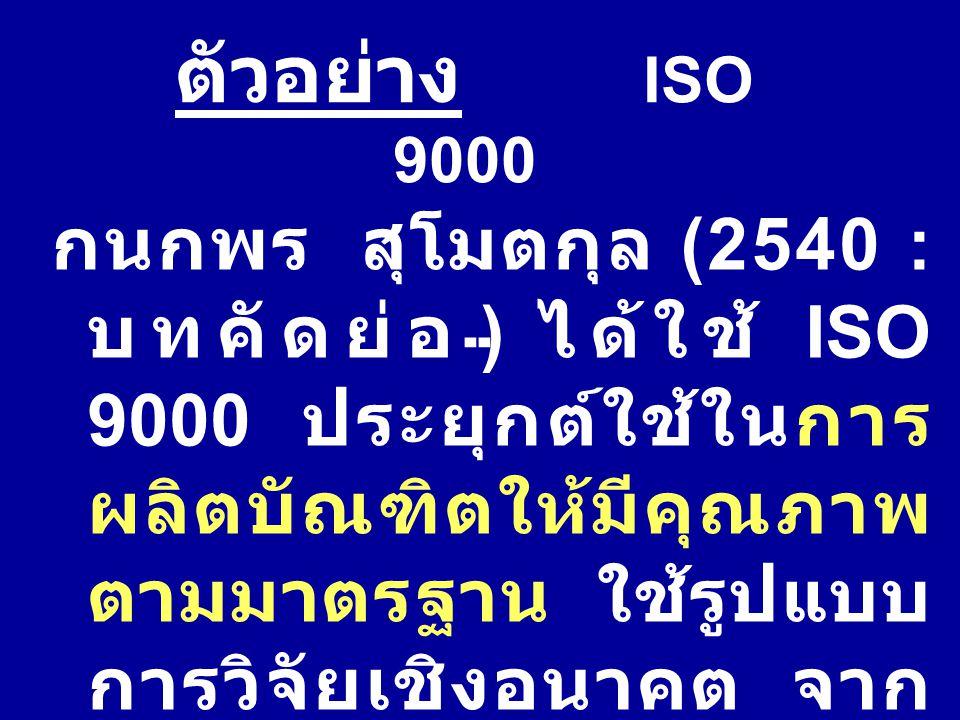 กนกพร สุโมตกุล (2540 : บทคัดย่อ ) ได้ใช้ ISO 9000 ประยุกต์ใช้ในการ ผลิตบัณฑิตให้มีคุณภาพ ตามมาตรฐาน ใช้รูปแบบ การวิจัยเชิงอนาคต จาก การสัมภาษณ์ ผู้ทรง
