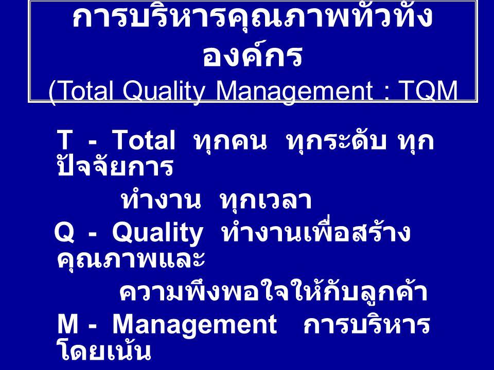 T- Total ทุกคน ทุกระดับ ทุก ปัจจัยการ ทำงาน ทุกเวลา Q- Quality ทำงานเพื่อสร้าง คุณภาพและ ความพึงพอใจให้กับลูกค้า M- Management การบริหาร โดยเน้น การมี