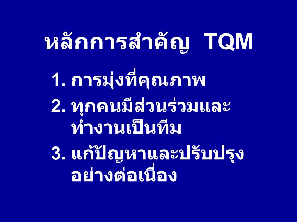 หลักการสำคัญ TQM 1. การมุ่งที่คุณภาพ 2. ทุกคนมีส่วนร่วมและ ทำงานเป็นทีม 3. แก้ปัญหาและปรับปรุง อย่างต่อเนื่อง