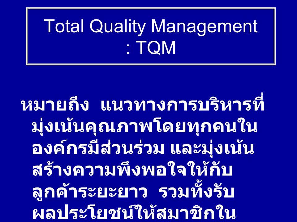 หมายถึง แนวทางการบริหารที่ มุ่งเน้นคุณภาพโดยทุกคนใน องค์กรมีส่วนร่วม และมุ่งเน้น สร้างความพึงพอใจให้กับ ลูกค้าระยะยาว รวมทั้งรับ ผลประโยชน์ให้สมาชิกใน องค์กรและสังคม Total Quality Management : TQM