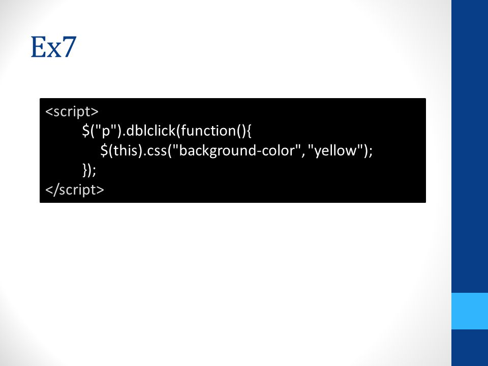 Ex7 $( p ).dblclick(function(){ $(this).css( background-color , yellow ); });