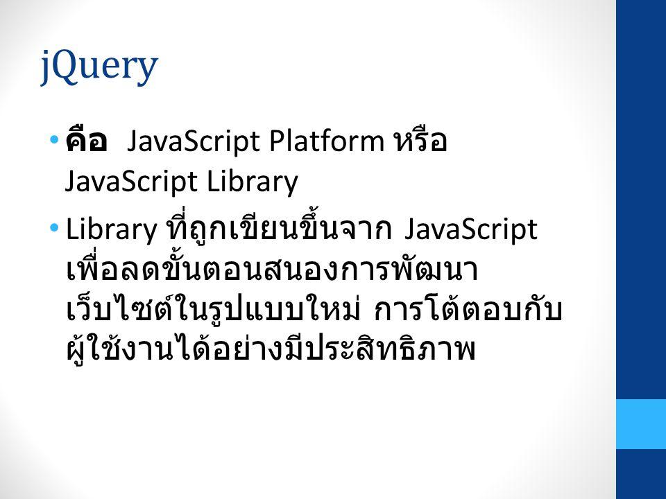 jQuery คือ JavaScript Platform หรือ JavaScript Library Library ที่ถูกเขียนขึ้นจาก JavaScript เพื่อลดขั้นตอนสนองการพัฒนา เว็บไซต์ในรูปแบบใหม่ การโต้ตอบ